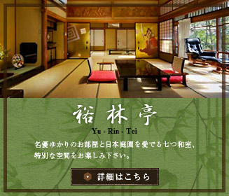 裕林亭 名優ゆかりのお部屋と日本庭園を愛でる七つの和室、特別な空間をお楽しみ下さい。 詳細はこちら